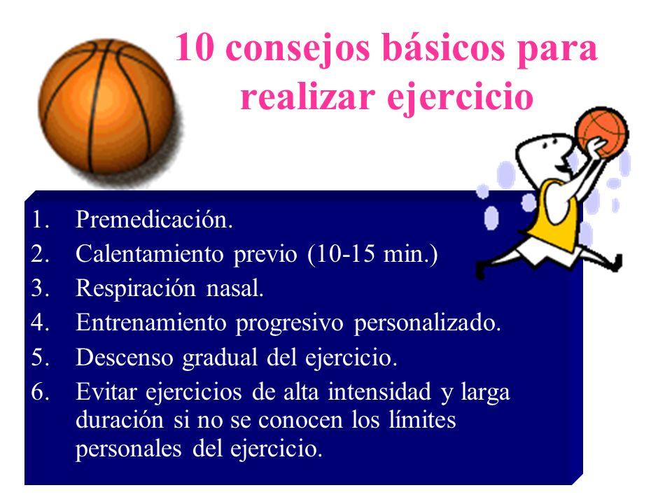 10 consejos básicos para realizar ejercicio 1.Premedicación. 2.Calentamiento previo (10-15 min.) 3.Respiración nasal. 4.Entrenamiento progresivo perso