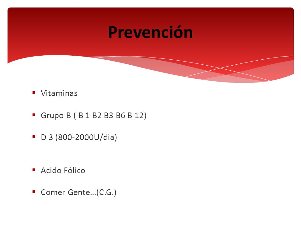 Vitaminas Grupo B ( B 1 B2 B3 B6 B 12) D 3 (800-2000U/dia) Acido Fólico Comer Gente…(C.G.) Prevención