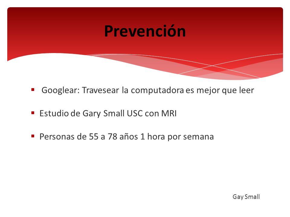Googlear: Travesear la computadora es mejor que leer Estudio de Gary Small USC con MRI Personas de 55 a 78 años 1 hora por semana Gay Small Prevención