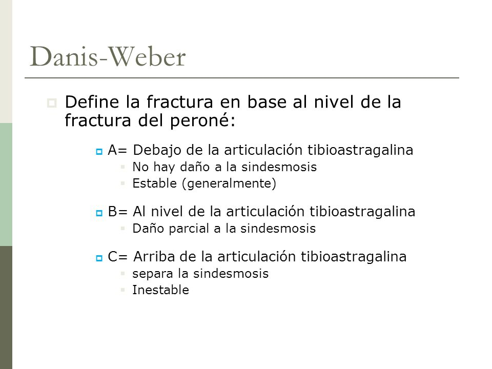 Danis-Weber Define la fractura en base al nivel de la fractura del peroné: A= Debajo de la articulación tibioastragalina No hay daño a la sindesmosis
