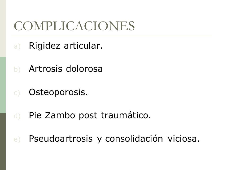 COMPLICACIONES a) Rigidez articular. b) Artrosis dolorosa c) Osteoporosis. d) Pie Zambo post traumático. e) Pseudoartrosis y consolidación viciosa.