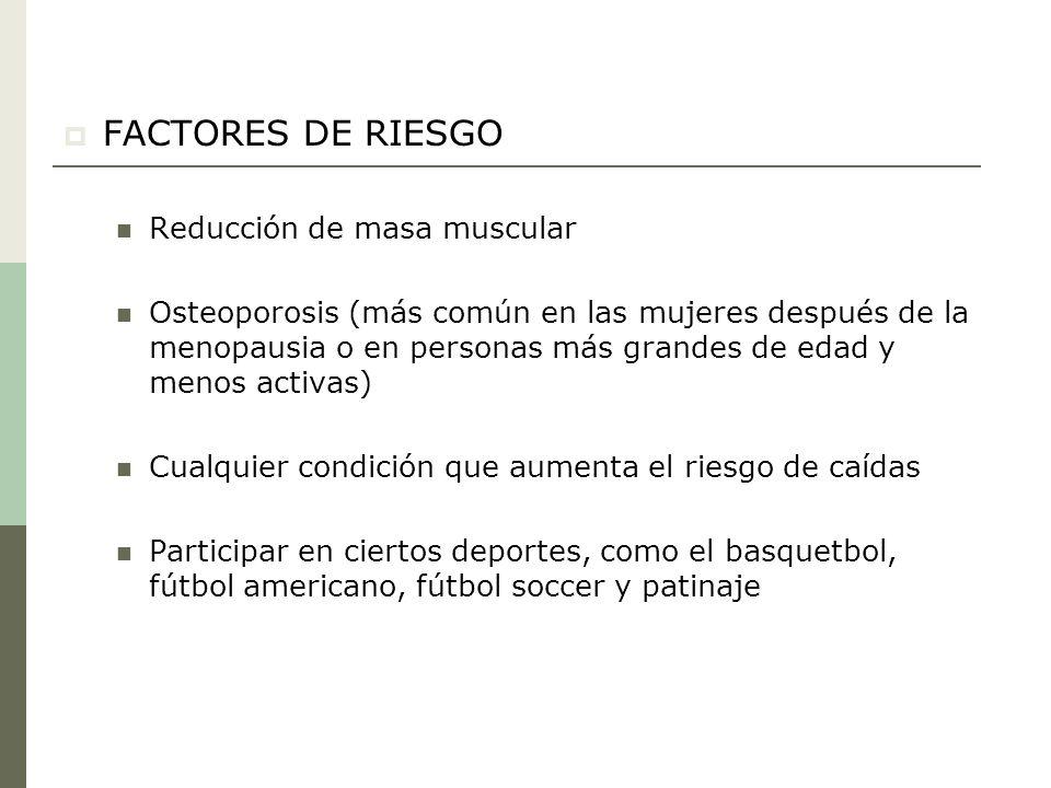 FACTORES DE RIESGO Reducción de masa muscular Osteoporosis (más común en las mujeres después de la menopausia o en personas más grandes de edad y meno