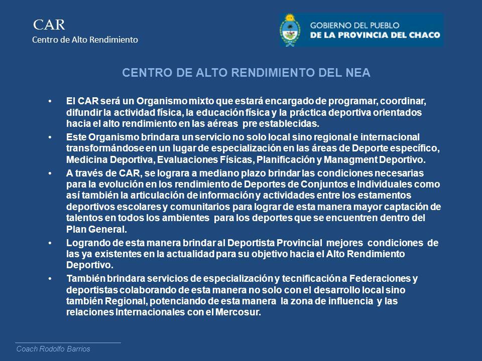 CAR Centro de Alto Rendimiento CENTRO DE ALTO RENDIMIENTO DEL NEA El CAR será un Organismo mixto que estará encargado de programar, coordinar, difundi