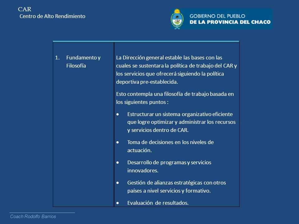 CAR Centro de Alto Rendimiento Coach Rodolfo Barrios 1.Fundamento y Filosofía La Dirección general estable las bases con las cuales se sustentara la p