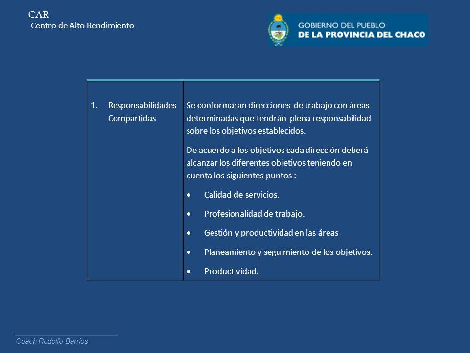 CAR Centro de Alto Rendimiento Coach Rodolfo Barrios 1.Responsabilidades Compartidas Se conformaran direcciones de trabajo con áreas determinadas que