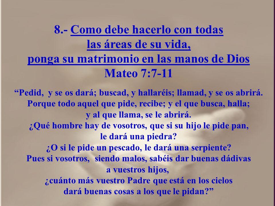 8.- Como debe hacerlo con todas las áreas de su vida, ponga su matrimonio en las manos de Dios Mateo 7:7-11 Pedid, y se os dará; buscad, y hallaréis;