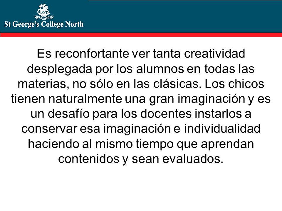 Es reconfortante ver tanta creatividad desplegada por los alumnos en todas las materias, no sólo en las clásicas. Los chicos tienen naturalmente una g