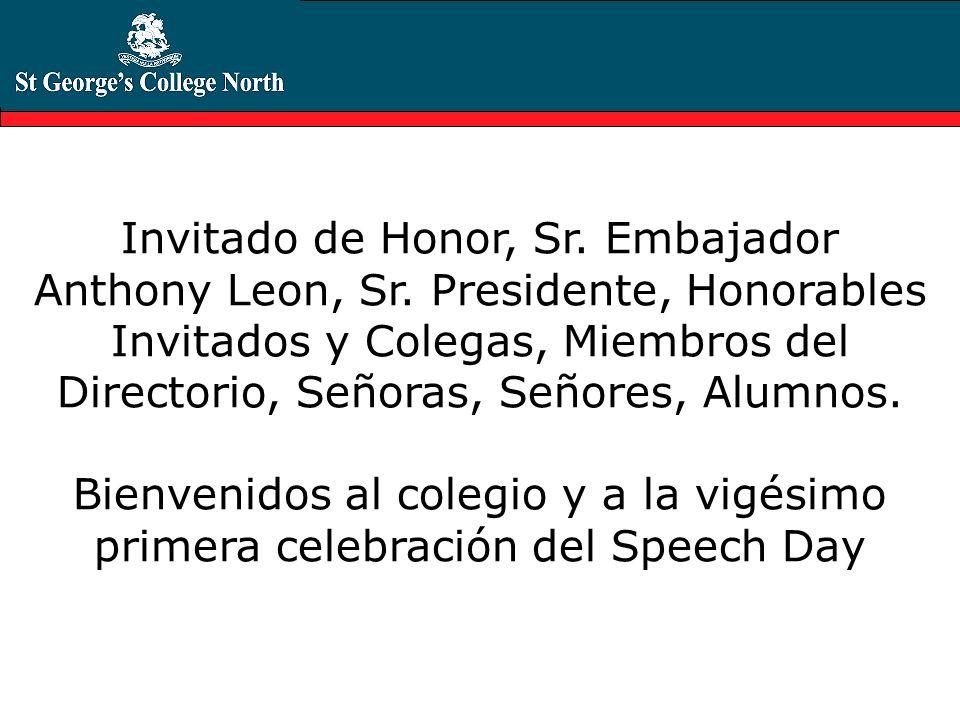 Invitado de Honor, Sr. Embajador Anthony Leon, Sr. Presidente, Honorables Invitados y Colegas, Miembros del Directorio, Señoras, Señores, Alumnos. Bie