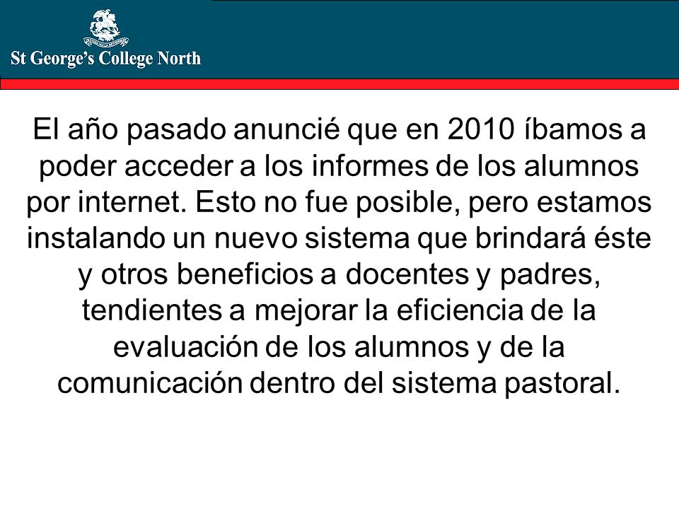 El año pasado anuncié que en 2010 íbamos a poder acceder a los informes de los alumnos por internet. Esto no fue posible, pero estamos instalando un n