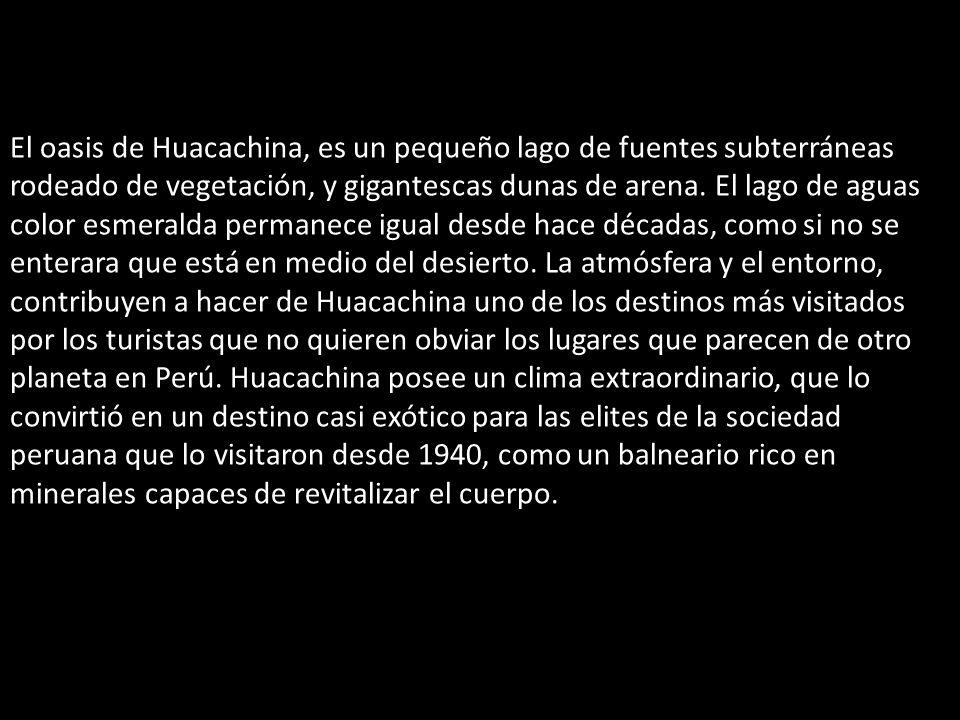 El oasis de Huacachina, es un pequeño lago de fuentes subterráneas rodeado de vegetación, y gigantescas dunas de arena.