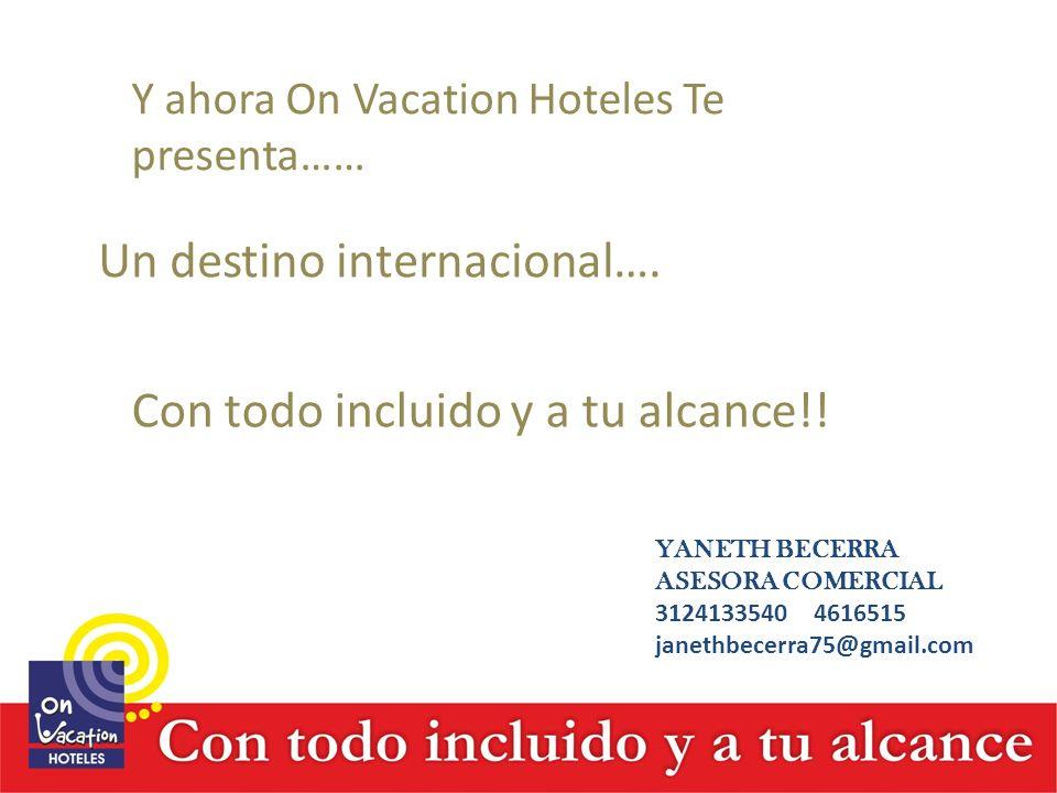 Y ahora On Vacation Hoteles Te presenta…… Un destino internacional…. Con todo incluido y a tu alcance!! YANETH BECERRA ASESORA COMERCIAL 3124133540 46