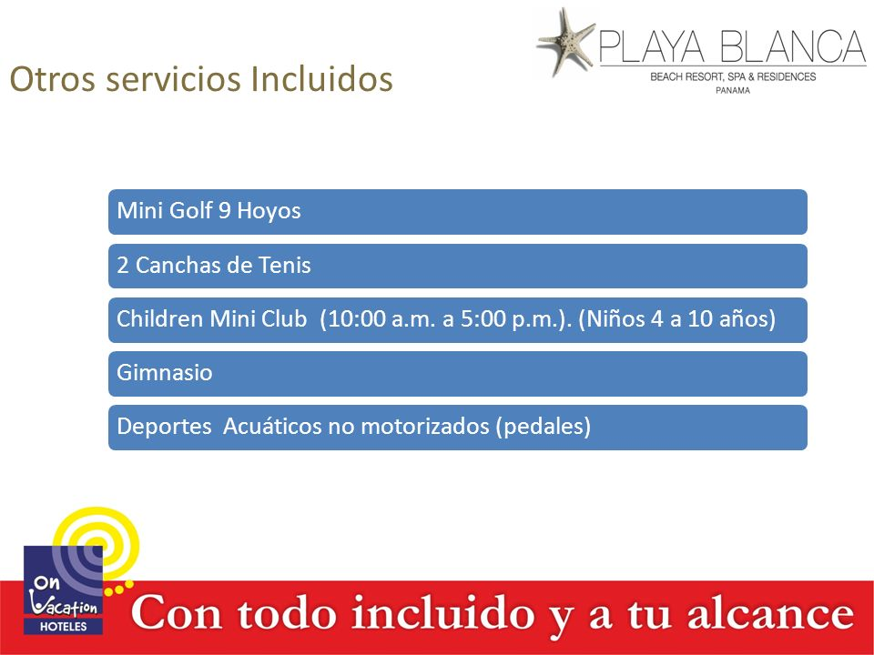 Otros servicios Incluidos Mini Golf 9 Hoyos2 Canchas de TenisChildren Mini Club (10:00 a.m. a 5:00 p.m.). (Niños 4 a 10 años)GimnasioDeportes Acuático