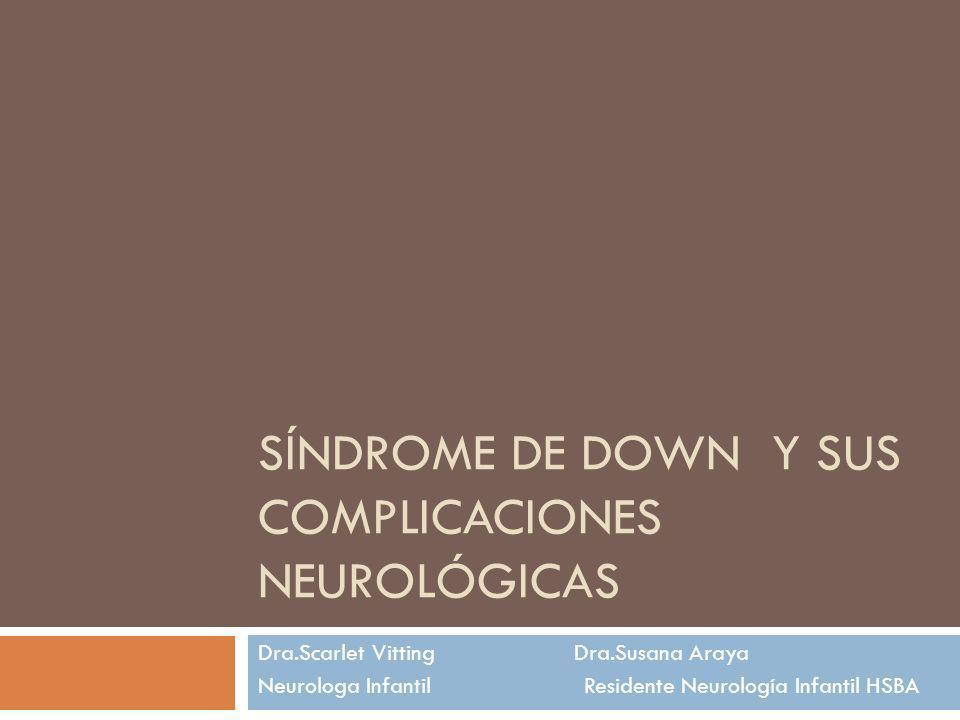 SÍNDROME DE DOWN Y SUS COMPLICACIONES NEUROLÓGICAS Dra.Scarlet Vitting Dra.Susana Araya Neurologa Infantil Residente Neurología Infantil HSBA
