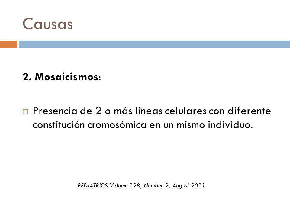 Causas 2. Mosaicismos: Presencia de 2 o más líneas celulares con diferente constitución cromosómica en un mismo individuo. PEDIATRICS Volume 128, Numb