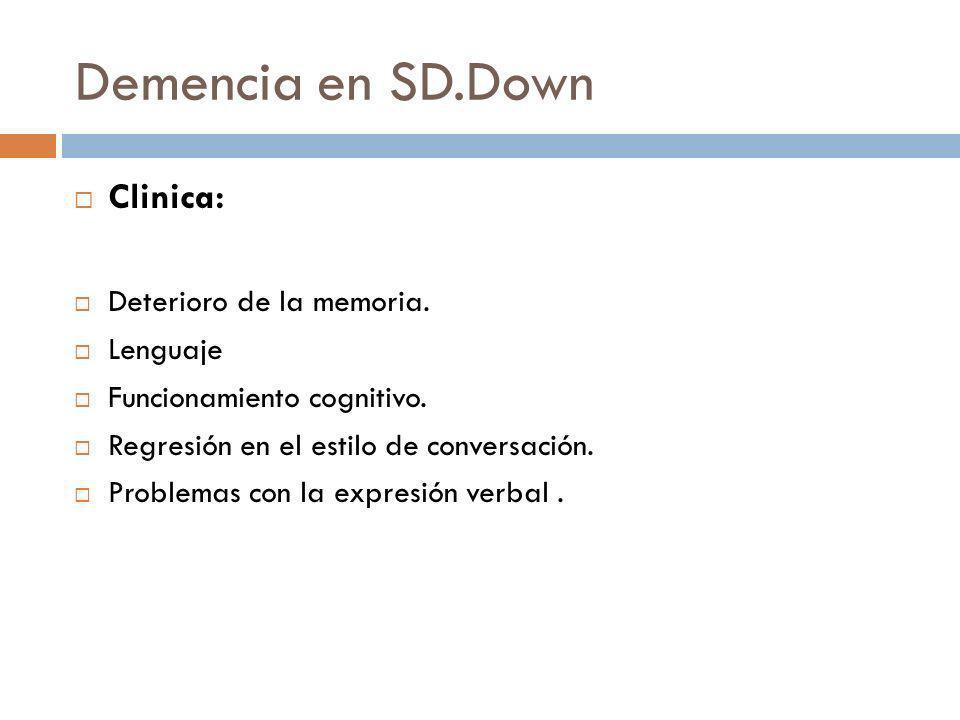 Demencia en SD.Down Clinica: Deterioro de la memoria. Lenguaje Funcionamiento cognitivo. Regresión en el estilo de conversación. Problemas con la expr