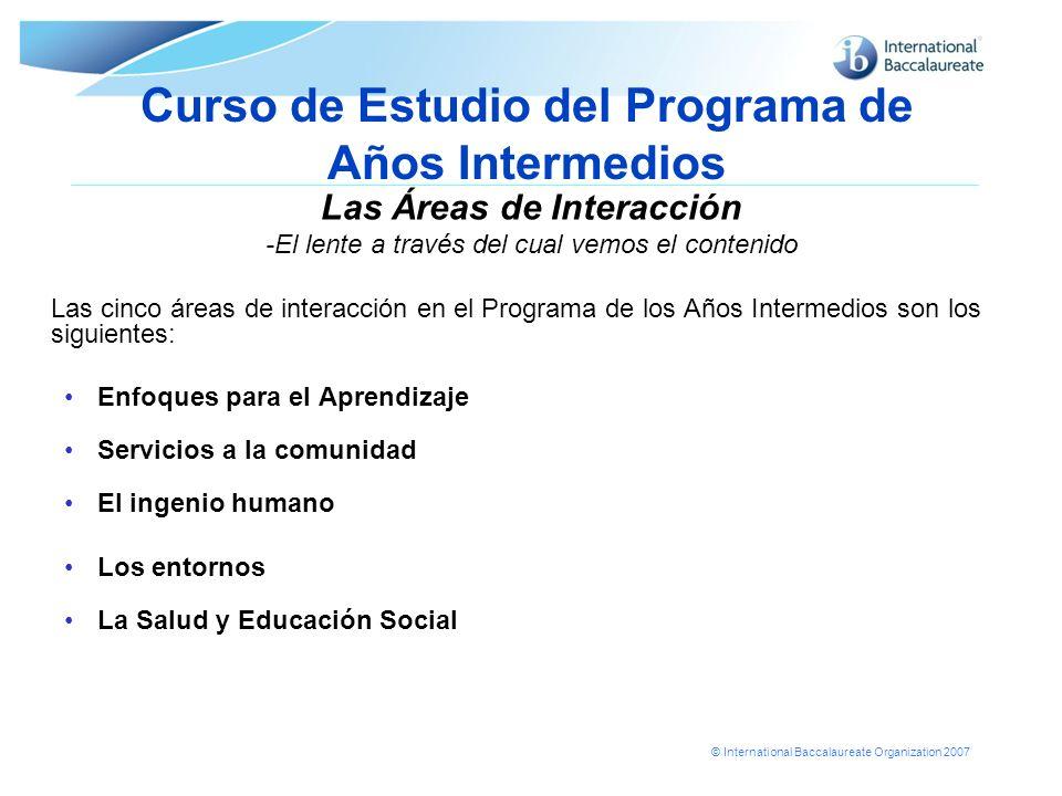 © International Baccalaureate Organization 2007 Curso de Estudio del Programa de Años Intermedios Las Áreas de Interacción -El lente a través del cual