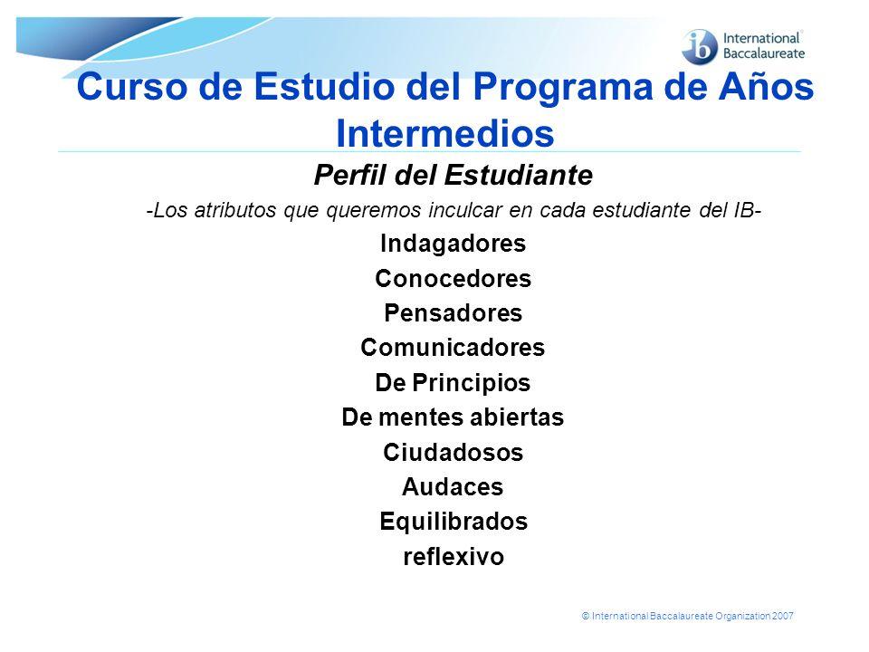 © International Baccalaureate Organization 2007 Curso de Estudio del Programa de Años Intermedios Perfil del Estudiante -Los atributos que queremos in