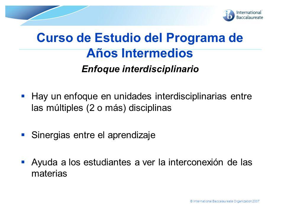 © International Baccalaureate Organization 2007 Curso de Estudio del Programa de Años Intermedios Enfoque interdisciplinario Hay un enfoque en unidade