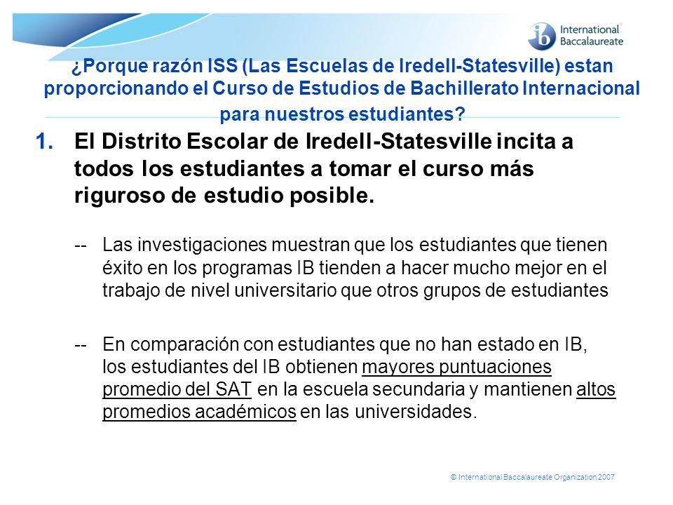 © International Baccalaureate Organization 2007 ¿Porque razón ISS (Las Escuelas de Iredell-Statesville) estan proporcionando el Curso de Estudios de B