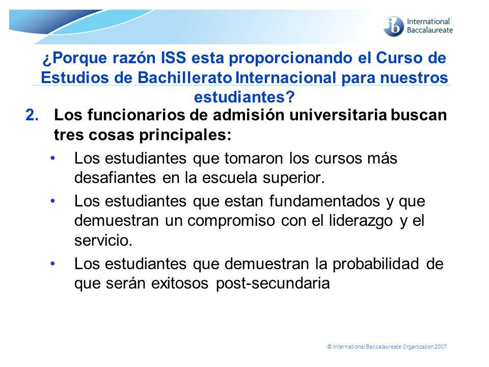 © International Baccalaureate Organization 2007 ¿Porque razón ISS esta proporcionando el Curso de Estudios de Bachillerato Internacional para nuestros