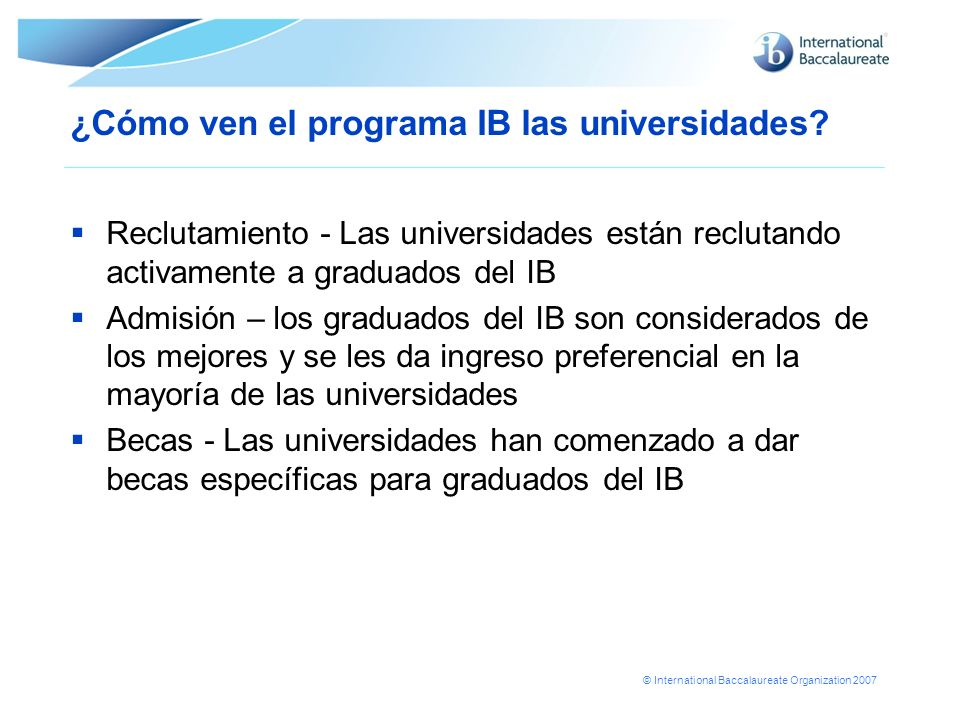 © International Baccalaureate Organization 2007 ¿Cómo ven el programa IB las universidades.