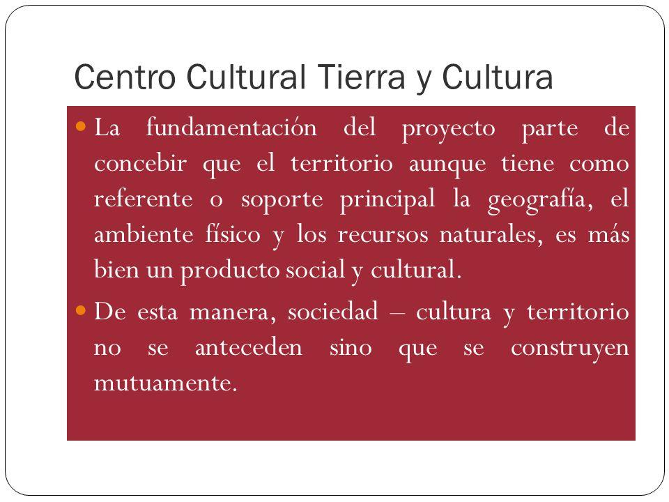 Centro Cultural Tierra y Cultura La fundamentación del proyecto parte de concebir que el territorio aunque tiene como referente o soporte principal la