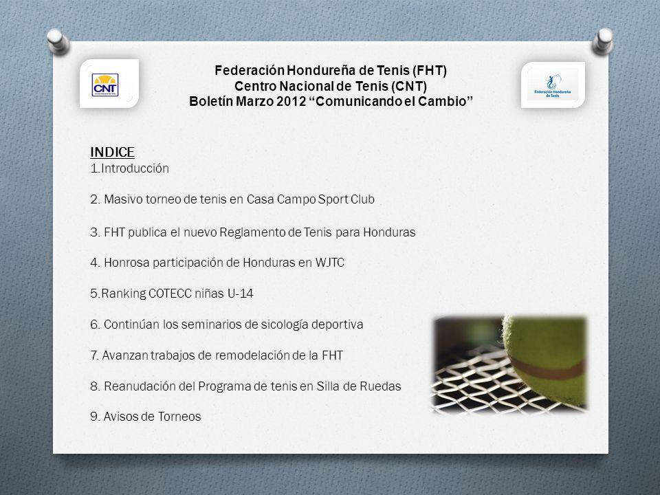 Introducción En la presente edición del Boletín Comunicando el cambio del mes de MARZO 2012 les contamos sobre los cambios que se están dando en la gestión de la Federación Hondureña de Tenis (FHT), los logros de los atletas y compartimos con ustedes información general para que se involucre más en el apoyo de este lindo deporte.