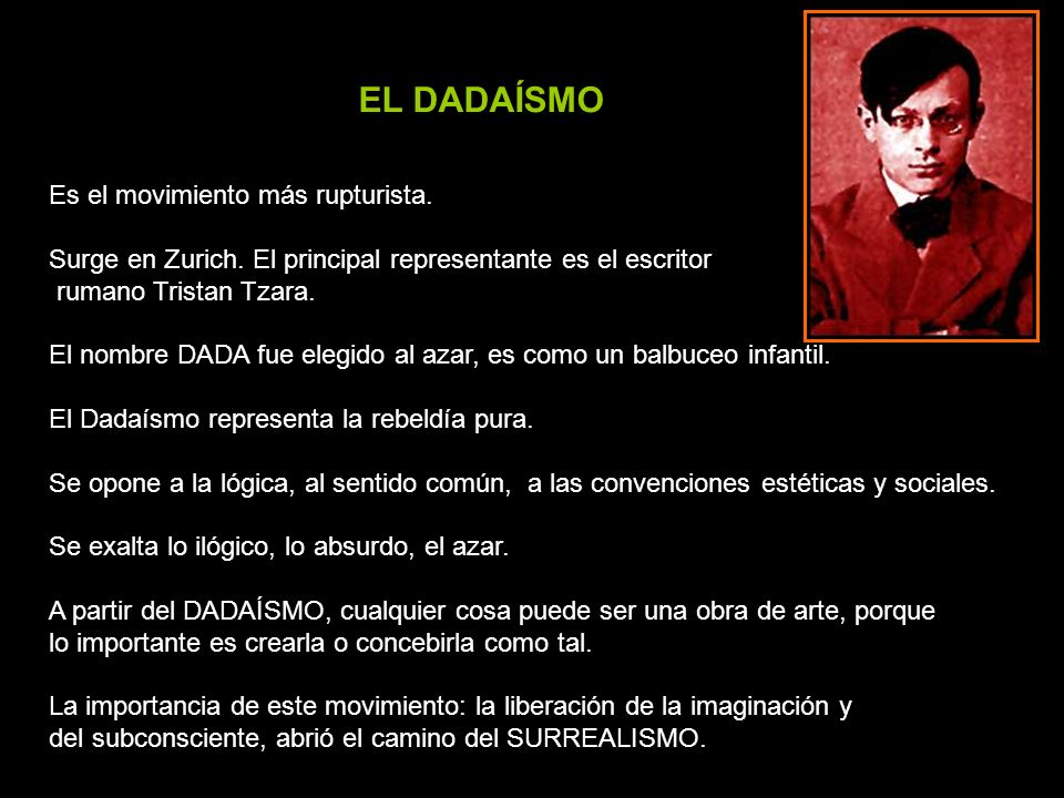 EL DADAÍSMO Es el movimiento más rupturista. Surge en Zurich. El principal representante es el escritor rumano Tristan Tzara. El nombre DADA fue elegi