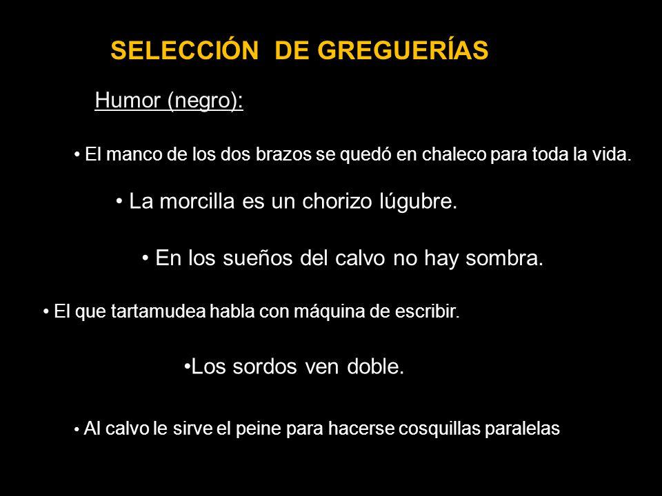 SELECCIÓN DE GREGUERÍAS Humor (negro): La morcilla es un chorizo lúgubre. Los sordos ven doble. El manco de los dos brazos se quedó en chaleco para to