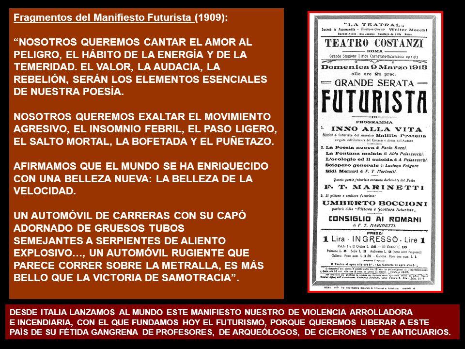 Fragmentos del Manifiesto Futurista (1909): NOSOTROS QUEREMOS CANTAR EL AMOR AL PELIGRO, EL HÁBITO DE LA ENERGÍA Y DE LA TEMERIDAD. EL VALOR, LA AUDAC