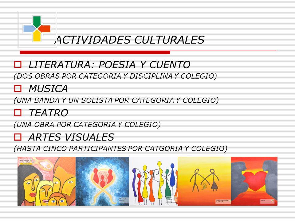 ACTIVIDADES CULTURALES LITERATURA: POESIA Y CUENTO (DOS OBRAS POR CATEGORIA Y DISCIPLINA Y COLEGIO) MUSICA (UNA BANDA Y UN SOLISTA POR CATEGORIA Y COLEGIO) TEATRO (UNA OBRA POR CATEGORIA Y COLEGIO) ARTES VISUALES (HASTA CINCO PARTICIPANTES POR CATGORIA Y COLEGIO)