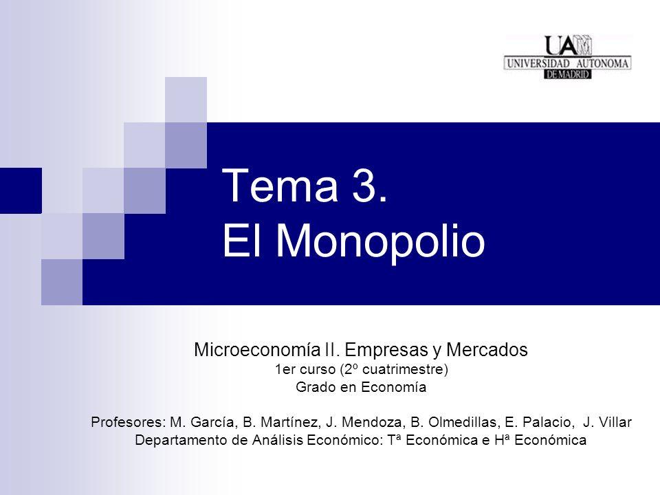 Tema 3. El Monopolio Microeconomía II. Empresas y Mercados 1er curso (2º cuatrimestre) Grado en Economía Profesores: M. García, B. Martínez, J. Mendoz