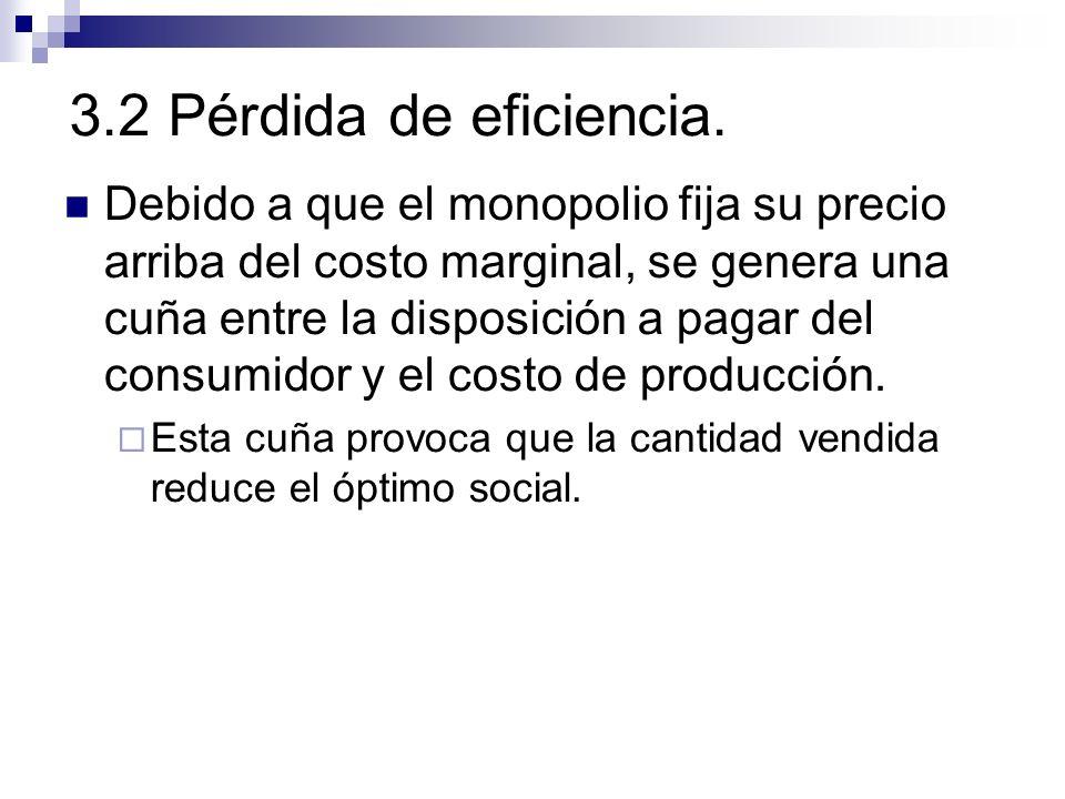 3.2 Pérdida de eficiencia. Debido a que el monopolio fija su precio arriba del costo marginal, se genera una cuña entre la disposición a pagar del con