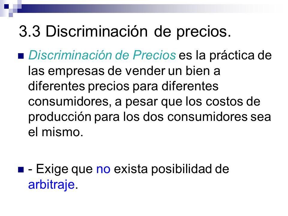 3.3 Discriminación de precios. Discriminación de Precios es la práctica de las empresas de vender un bien a diferentes precios para diferentes consumi