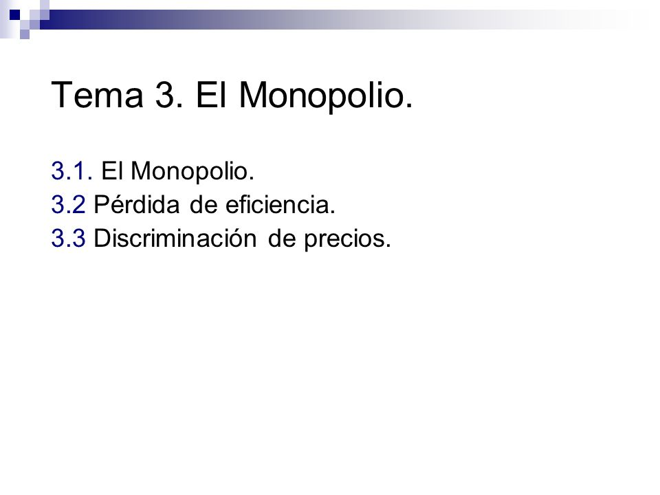 Tema 3. El Monopolio. 3.1. El Monopolio. 3.2 Pérdida de eficiencia. 3.3 Discriminación de precios.