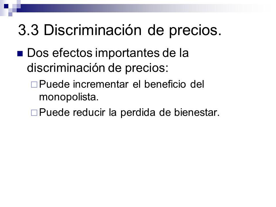 3.3 Discriminación de precios. Dos efectos importantes de la discriminación de precios: Puede incrementar el beneficio del monopolista. Puede reducir