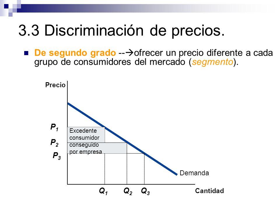 3.3 Discriminación de precios. De segundo grado -- ofrecer un precio diferente a cada grupo de consumidores del mercado (segmento). Precio Cantidad De