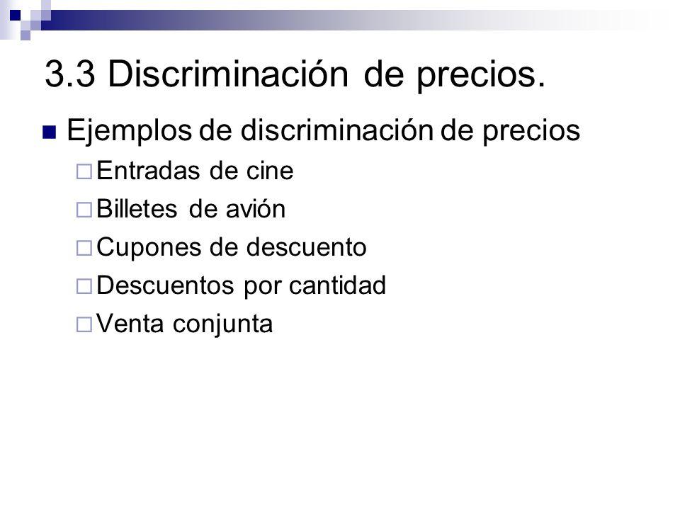 3.3 Discriminación de precios. Ejemplos de discriminación de precios Entradas de cine Billetes de avión Cupones de descuento Descuentos por cantidad V