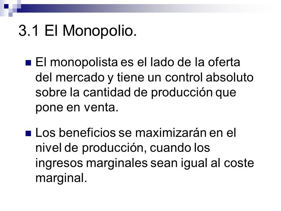 3.1 El Monopolio. El monopolista es el lado de la oferta del mercado y tiene un control absoluto sobre la cantidad de producción que pone en venta. Lo