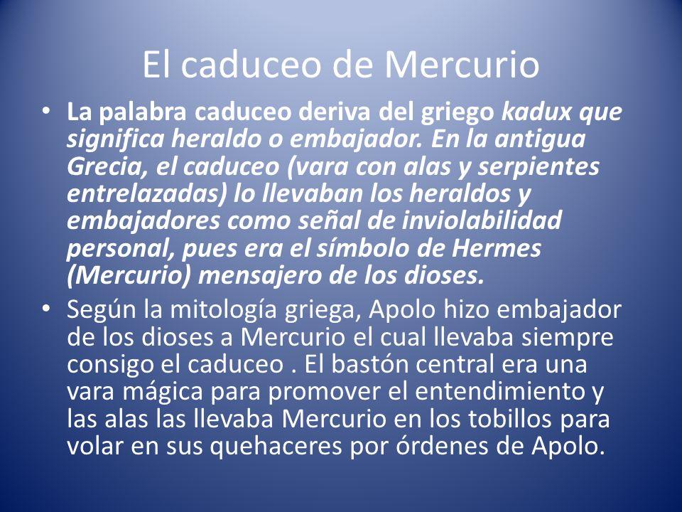 El caduceo de Mercurio La palabra caduceo deriva del griego kadux que significa heraldo o embajador. En la antigua Grecia, el caduceo (vara con alas y