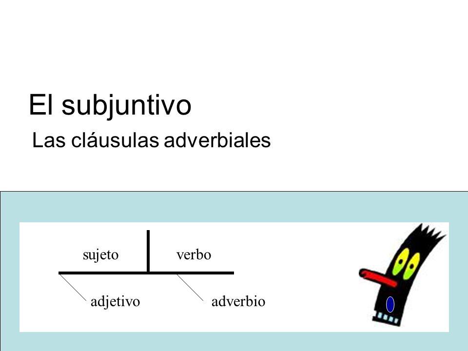 El subjuntivo Las cláusulas adverbiales sujeto verbo adjetivoadverbio