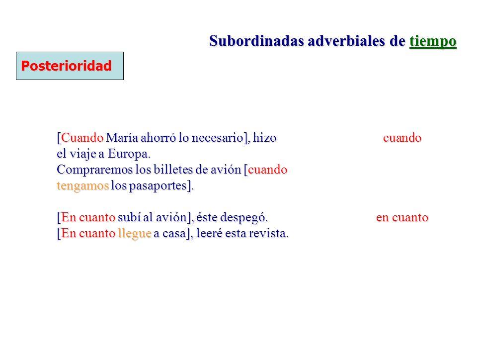 Subordinadas adverbiales de tiempo Posterioridad [Cuando María ahorró lo necesario], hizo cuando el viaje a Europa. Compraremos los billetes de avión