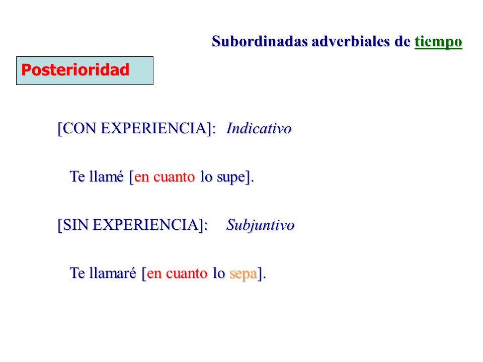 Subordinadas adverbiales de tiempo Posterioridad [CON EXPERIENCIA]:Indicativo Te llamé [en cuanto lo supe]. [SIN EXPERIENCIA]:Subjuntivo Te llamaré [e