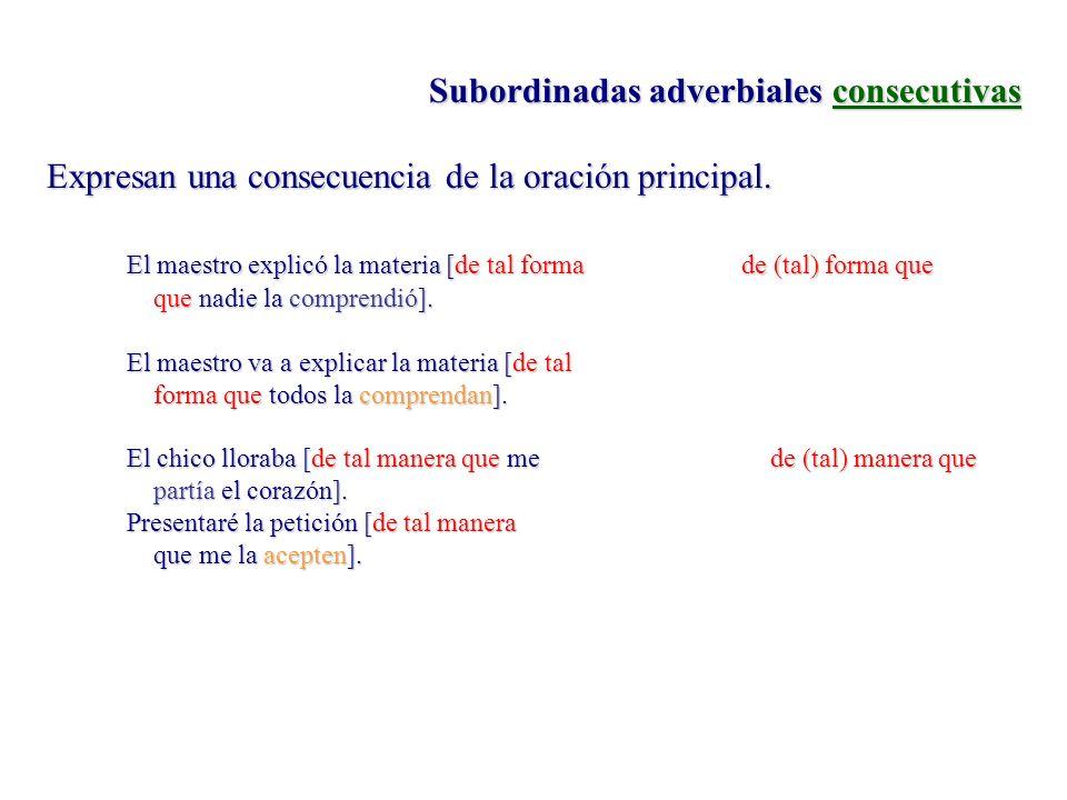 Subordinadas adverbiales consecutivas Expresan una consecuencia de la oración principal. El maestro explicó la materia [de tal forma de (tal) forma qu
