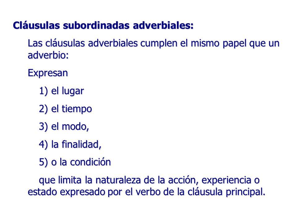 Cláusulas subordinadas adverbiales: Las cláusulas adverbiales cumplen el mismo papel que un adverbio: Expresan 1) el lugar 2) el tiempo 3) el modo, 4)