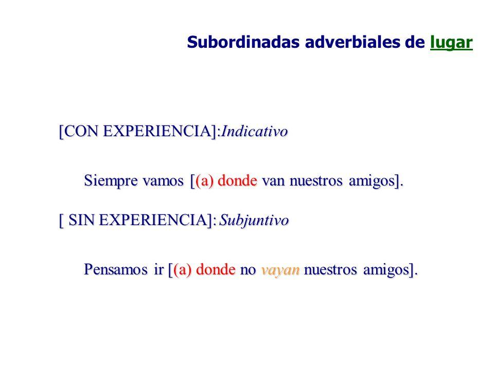 Subordinadas adverbiales de lugar [CON EXPERIENCIA]:Indicativo Siempre vamos [(a) donde van nuestros amigos]. [ SIN EXPERIENCIA]:Subjuntivo Pensamos i