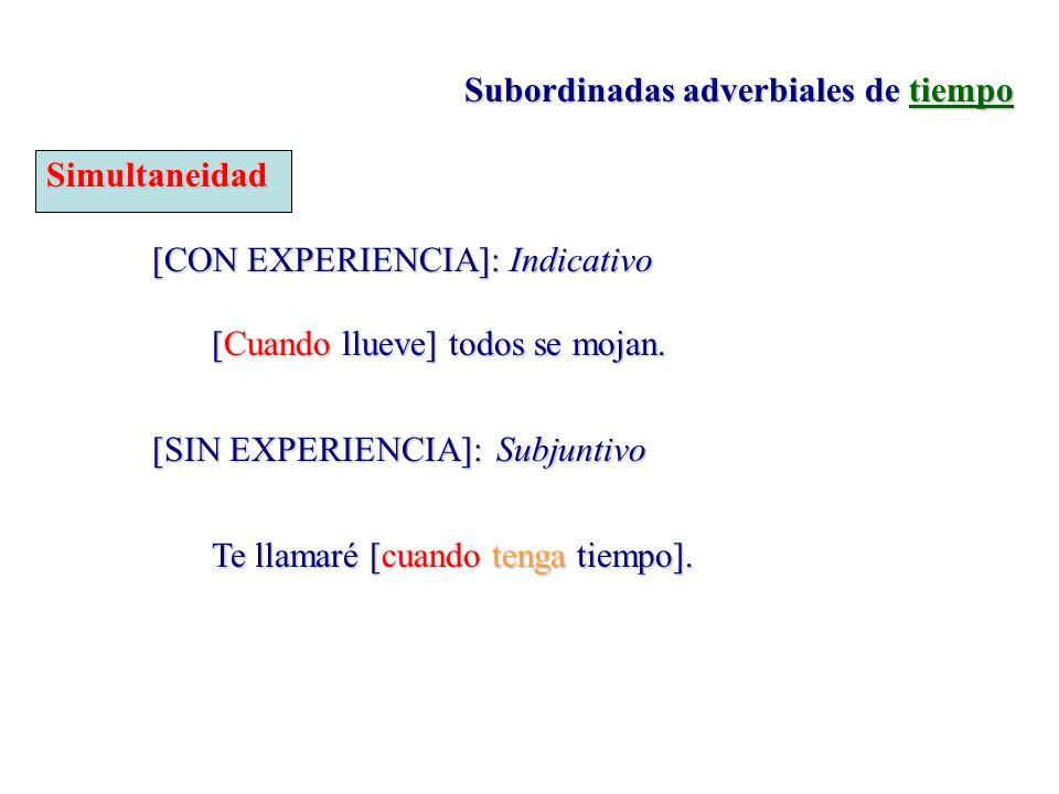 Subordinadas adverbiales de tiempo Simultaneidad [CON EXPERIENCIA]: Indicativo [Cuando llueve] todos se mojan. [SIN EXPERIENCIA]:Subjuntivo Te llamaré