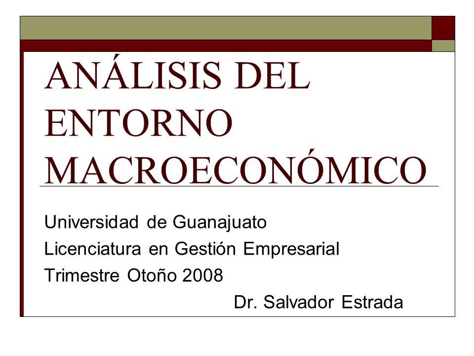 ANÁLISIS DEL ENTORNO MACROECONÓMICO Universidad de Guanajuato Licenciatura en Gestión Empresarial Trimestre Otoño 2008 Dr.