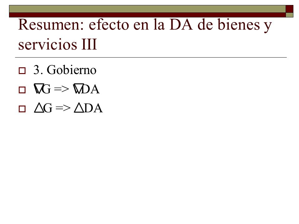 Resumen: efecto en la DA de bienes y servicios III 3. Gobierno G => DA