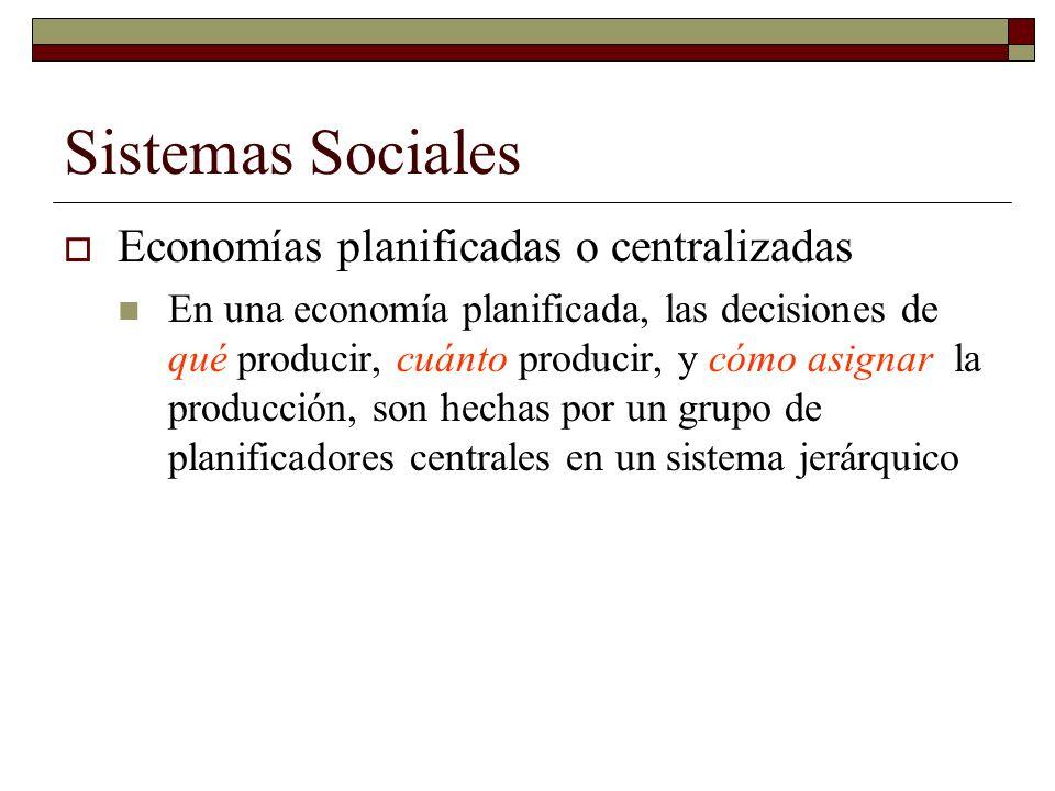 Sistemas Sociales Economías planificadas o centralizadas En una economía planificada, las decisiones de qué producir, cuánto producir, y cómo asignar la producción, son hechas por un grupo de planificadores centrales en un sistema jerárquico